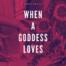 when a goddess